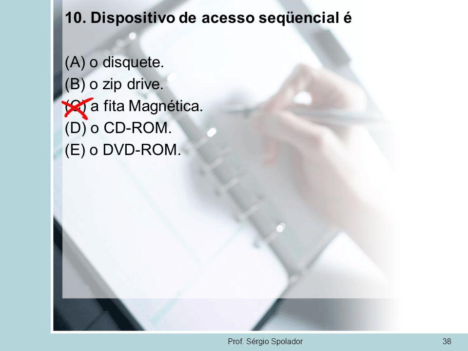 Prof. Sérgio Spolador38 10. Dispositivo de acesso seqüencial é (A) o disquete. (B) o zip drive. (C) a fita Magnética. (D) o CD-ROM. (E) o DVD-ROM.