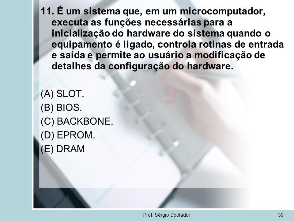 Prof. Sérgio Spolador39 11. É um sistema que, em um microcomputador, executa as funções necessárias para a inicialização do hardware do sistema quando