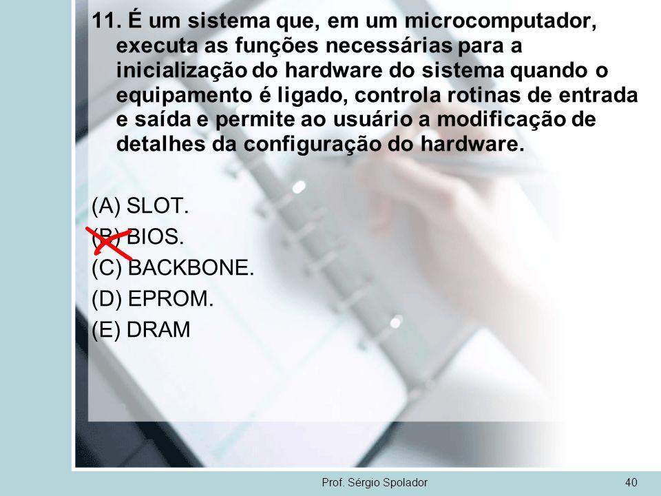 Prof. Sérgio Spolador40 11. É um sistema que, em um microcomputador, executa as funções necessárias para a inicialização do hardware do sistema quando