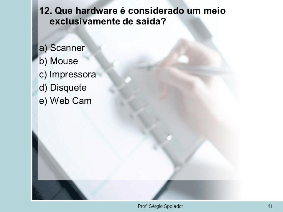 Prof. Sérgio Spolador41 12. Que hardware é considerado um meio exclusivamente de saída? a) Scanner b) Mouse c) Impressora d) Disquete e) Web Cam