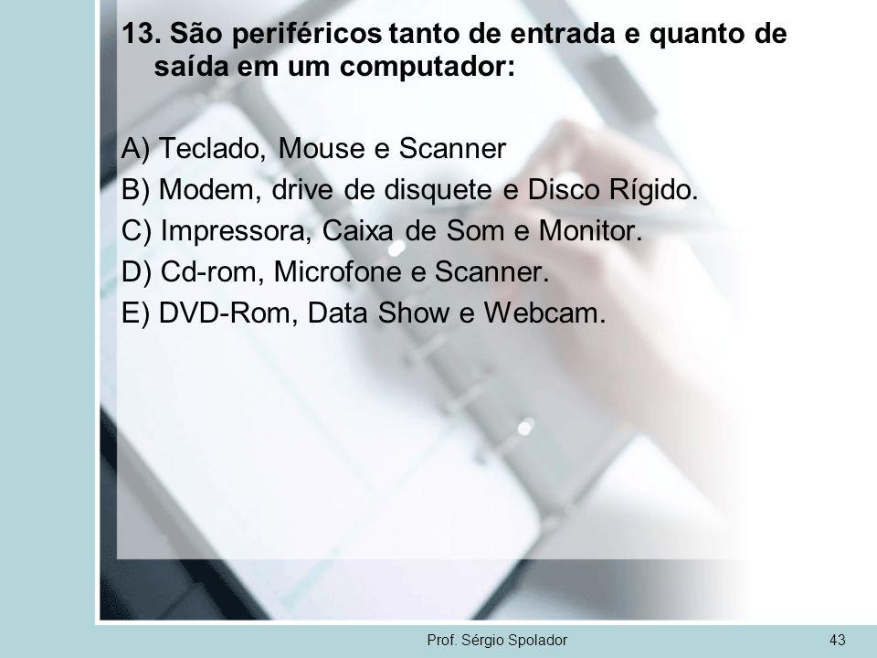 Prof. Sérgio Spolador43 13. São periféricos tanto de entrada e quanto de saída em um computador: A) Teclado, Mouse e Scanner B) Modem, drive de disque