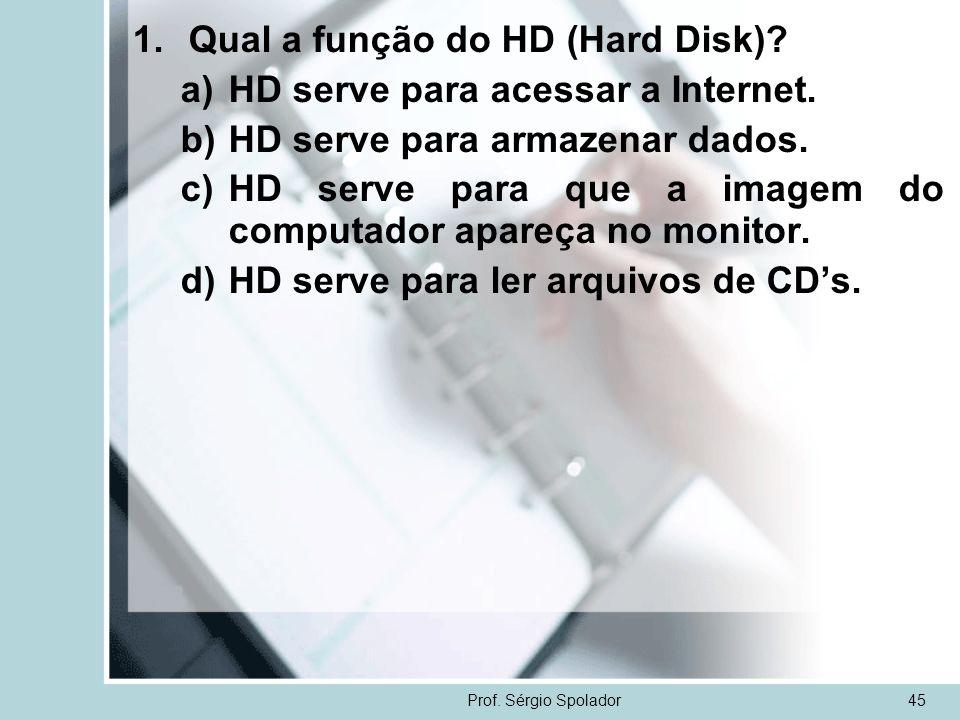 Prof. Sérgio Spolador45 1.Qual a função do HD (Hard Disk)? a)HD serve para acessar a Internet. b)HD serve para armazenar dados. c)HD serve para que a