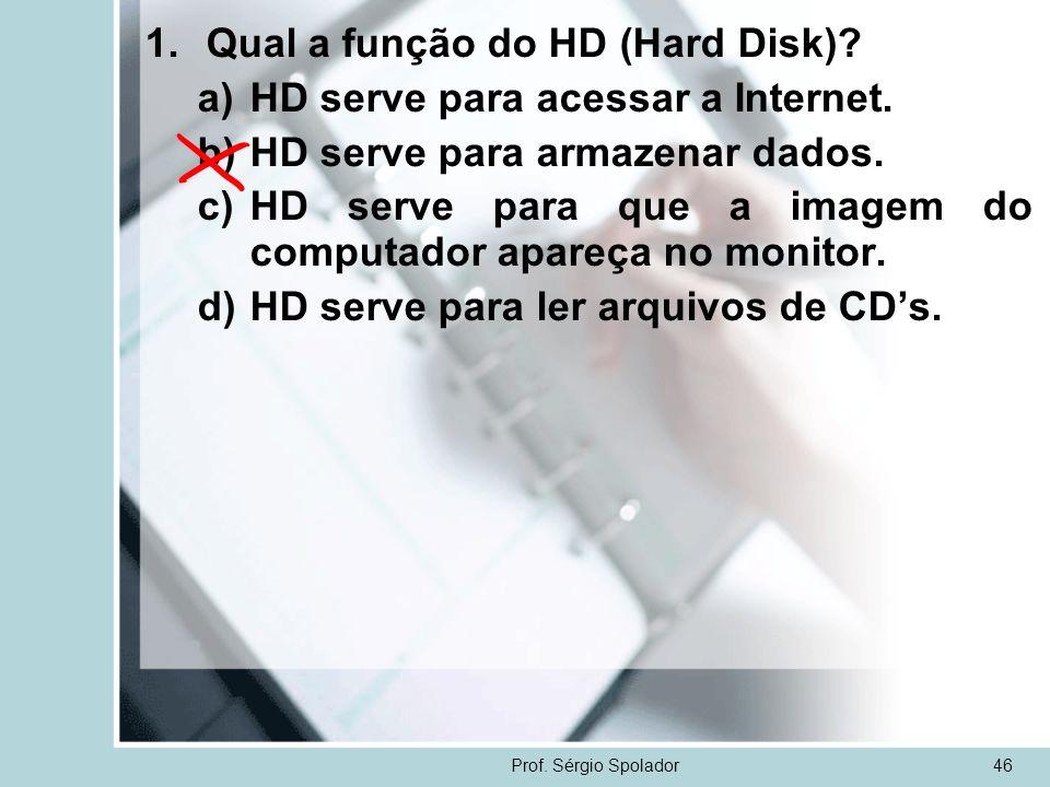 Prof. Sérgio Spolador46 1.Qual a função do HD (Hard Disk)? a)HD serve para acessar a Internet. b)HD serve para armazenar dados. c)HD serve para que a