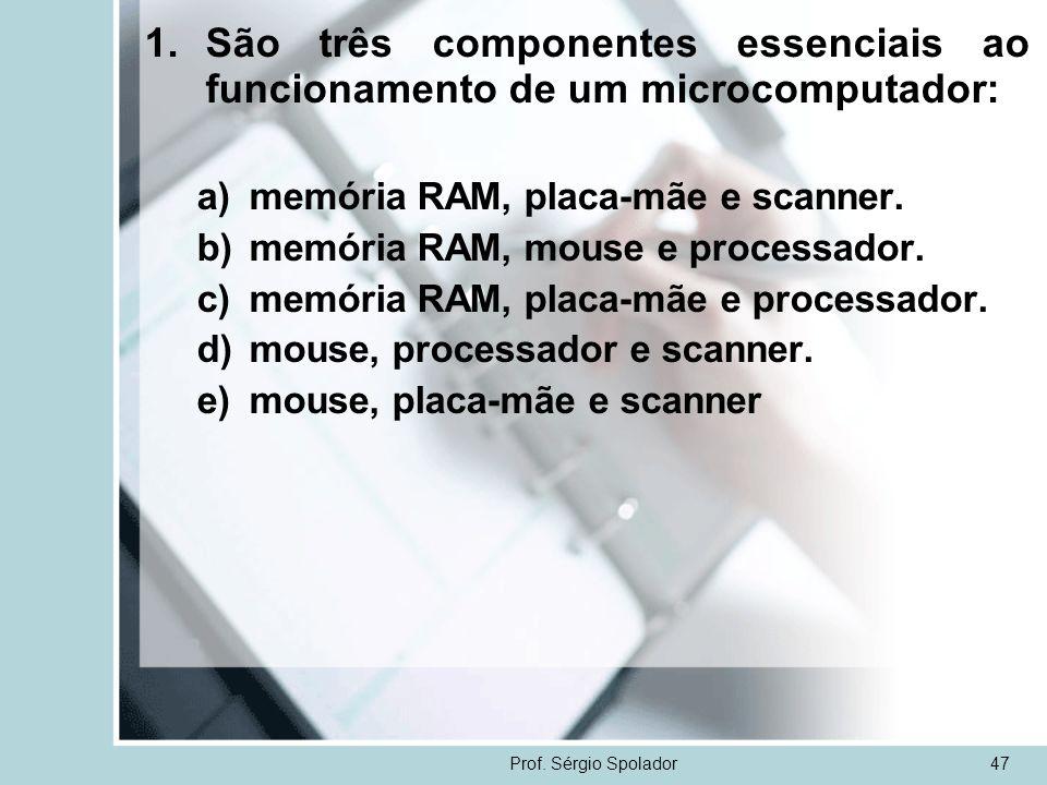 Prof. Sérgio Spolador47 1.São três componentes essenciais ao funcionamento de um microcomputador: a)memória RAM, placa-mãe e scanner. b)memória RAM, m