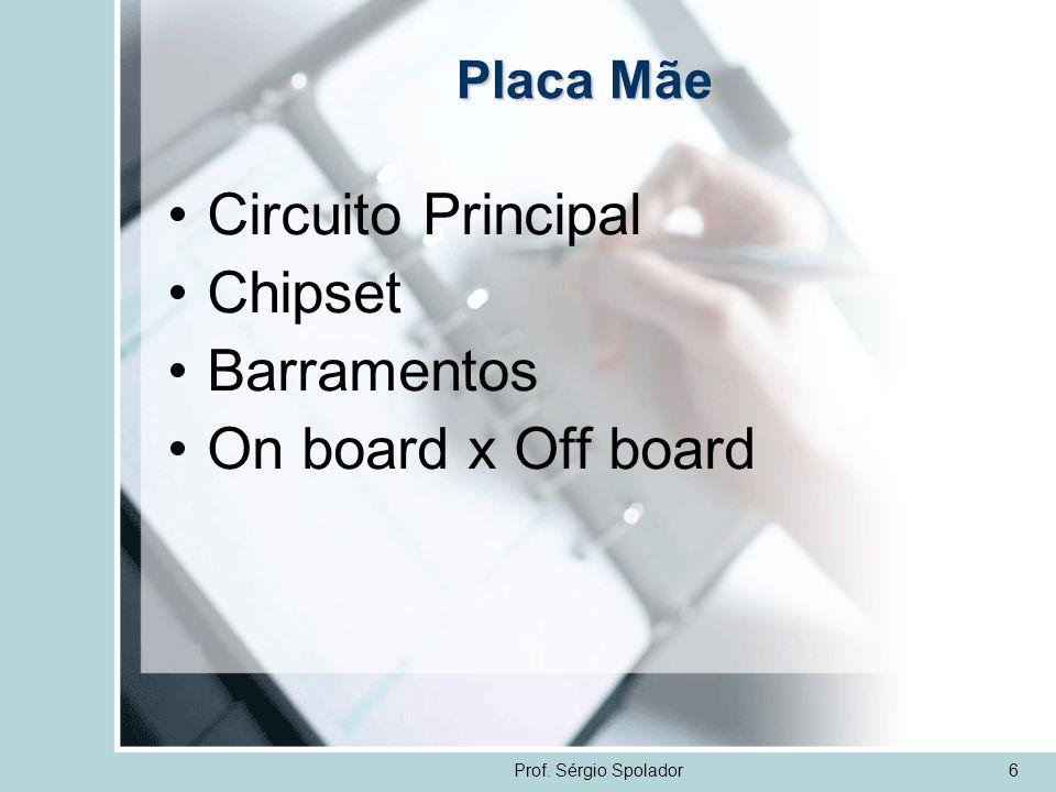 Prof. Sérgio Spolador6 Placa Mãe Circuito Principal Chipset Barramentos On board x Off board