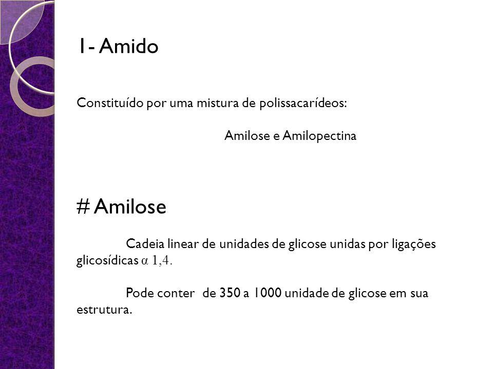1- Amido Constituído por uma mistura de polissacarídeos: Amilose e Amilopectina # Amilose Cadeia linear de unidades de glicose unidas por ligações glicosídicas α 1,4.