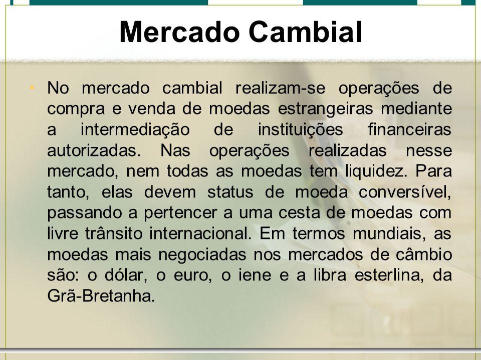 Mercado Cambial No mercado cambial realizam-se operações de compra e venda de moedas estrangeiras mediante a intermediação de instituições financeiras