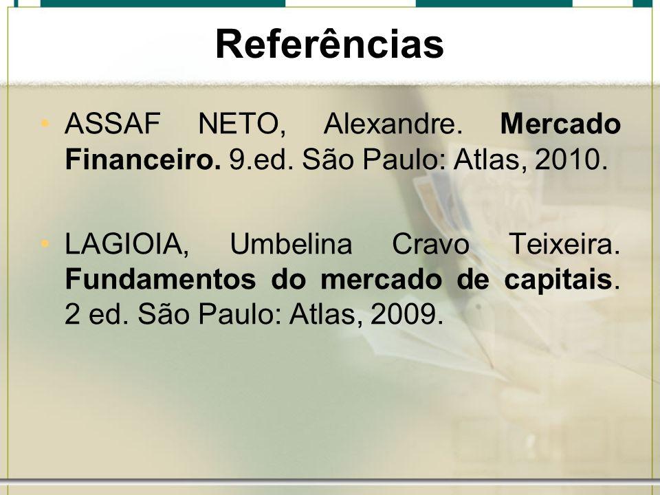 Referências ASSAF NETO, Alexandre. Mercado Financeiro. 9.ed. São Paulo: Atlas, 2010. LAGIOIA, Umbelina Cravo Teixeira. Fundamentos do mercado de capit
