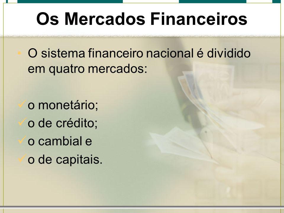 Os Mercados Financeiros O sistema financeiro nacional é dividido em quatro mercados: o monetário; o de crédito; o cambial e o de capitais.