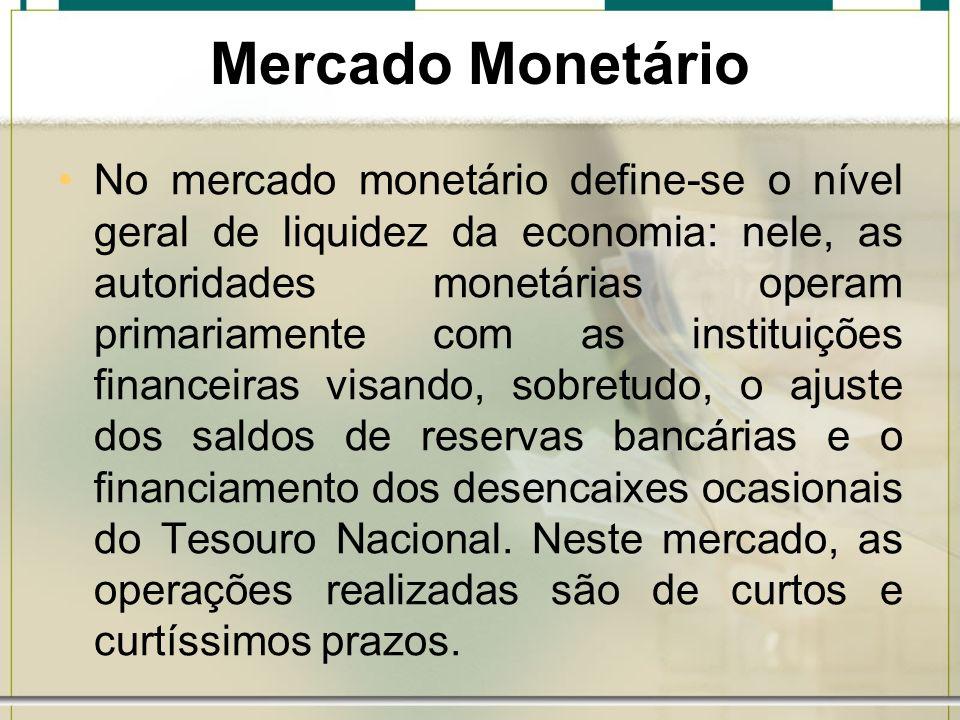 Mercado Monetário No mercado monetário define-se o nível geral de liquidez da economia: nele, as autoridades monetárias operam primariamente com as in