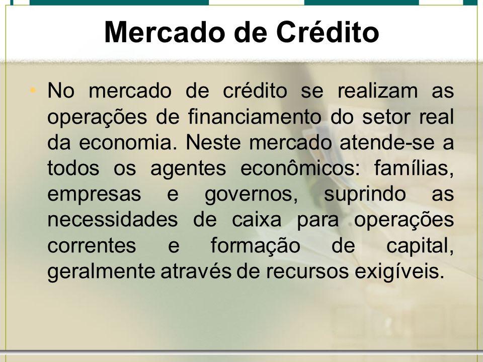 Mercado de Crédito No mercado de crédito se realizam as operações de financiamento do setor real da economia. Neste mercado atende-se a todos os agent