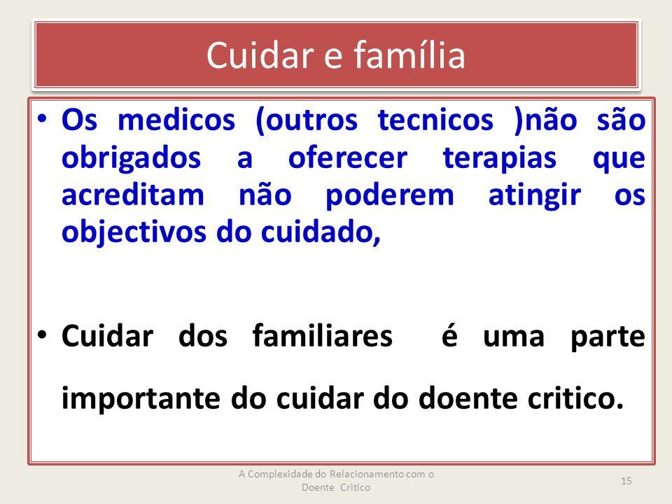 Cuidar e família Os medicos (outros tecnicos )não são obrigados a oferecer terapias que acreditam não poderem atingir os objectivos do cuidado, Cuidar dos familiares é uma parte importante do cuidar do doente critico.
