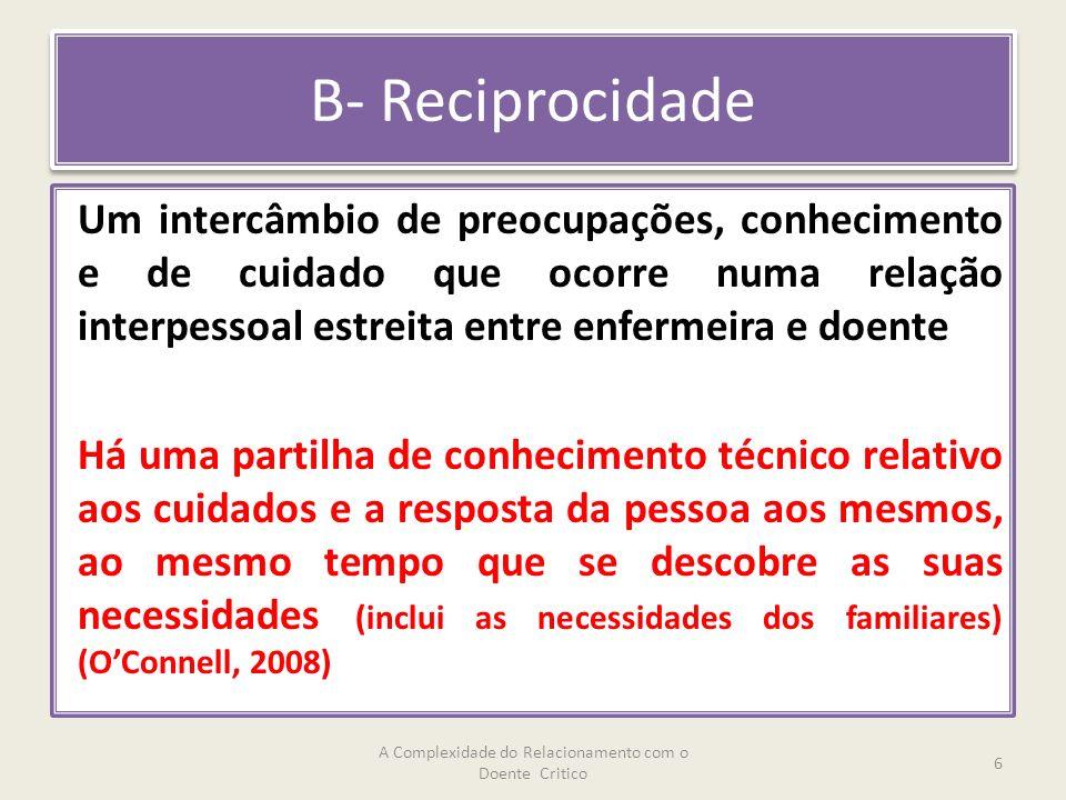 B- Reciprocidade Um intercâmbio de preocupações, conhecimento e de cuidado que ocorre numa relação interpessoal estreita entre enfermeira e doente Há uma partilha de conhecimento técnico relativo aos cuidados e a resposta da pessoa aos mesmos, ao mesmo tempo que se descobre as suas necessidades (inclui as necessidades dos familiares) (OConnell, 2008) A Complexidade do Relacionamento com o Doente Critico 6