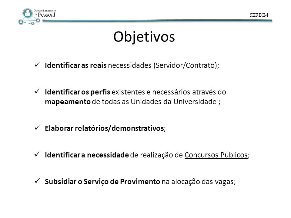 SERDIM Objetivos Identificar as reais necessidades (Servidor/Contrato); Identificar os perfis existentes e necessários através do mapeamento de todas