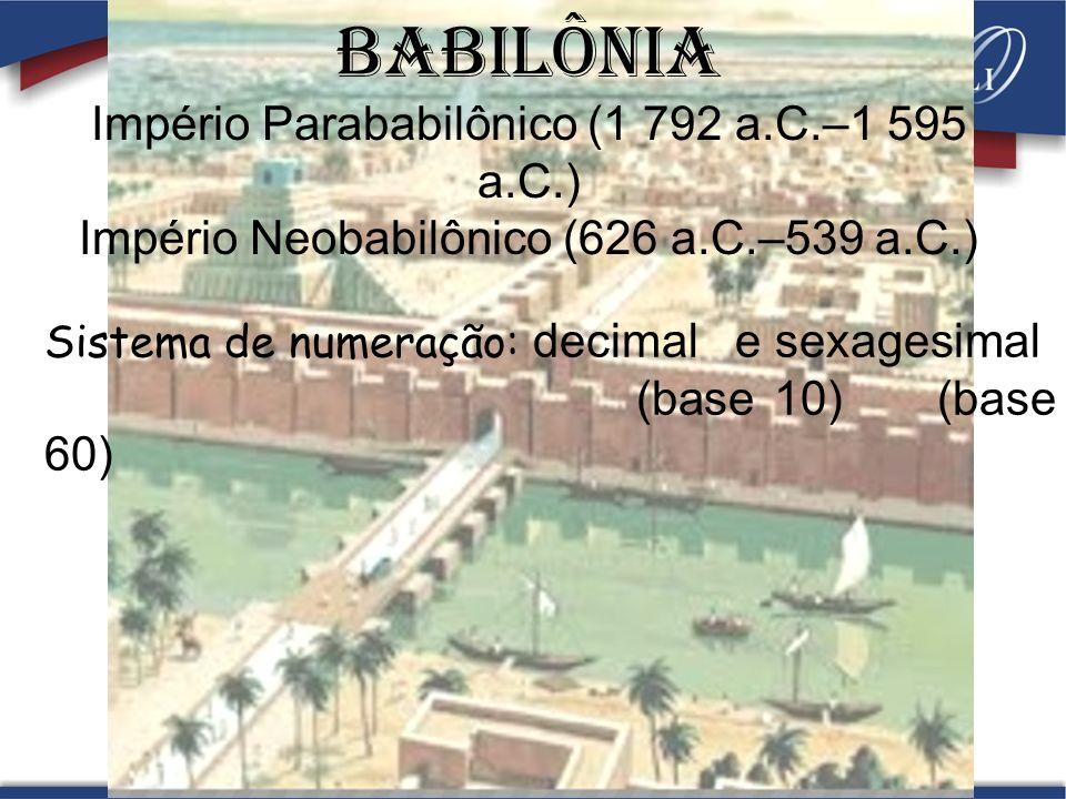 BABILÔNIa Império Parababilônico (1 792 a.C.–1 595 a.C.) Império Neobabilônico (626 a.C.–539 a.C.) Sistema de numeração: decimal e sexagesimal (base 10) (base 60)