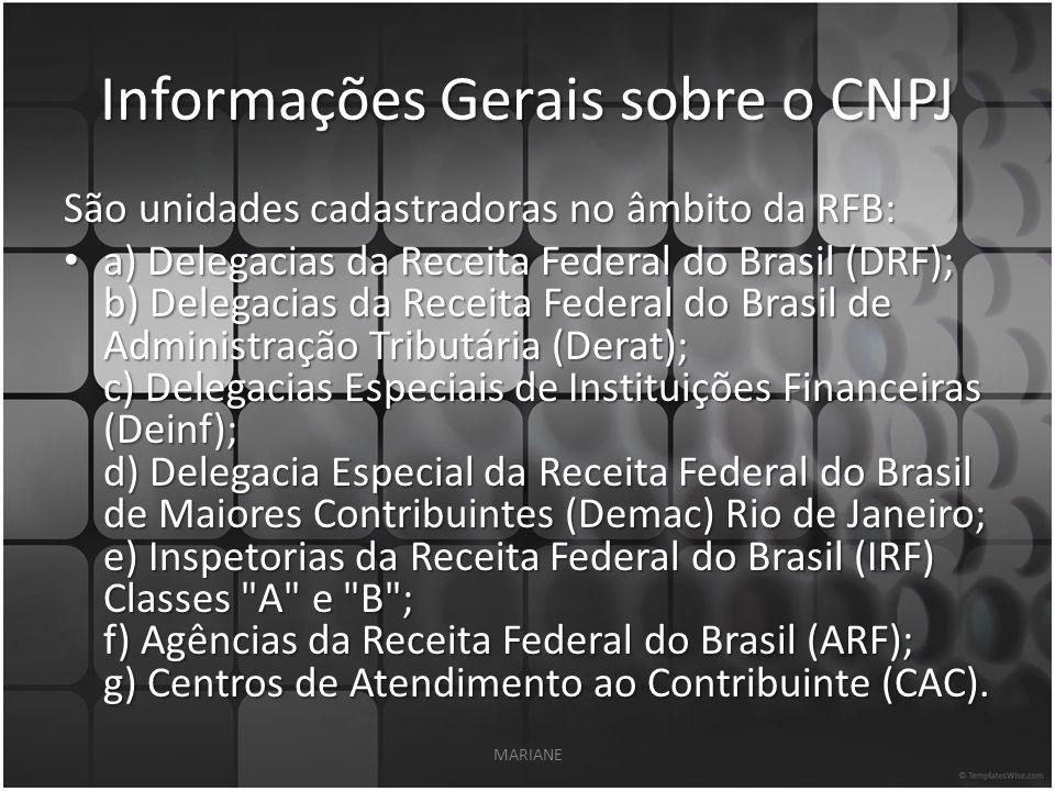 Informações Gerais sobre o CNPJ São unidades cadastradoras no âmbito da RFB: a) Delegacias da Receita Federal do Brasil (DRF); b) Delegacias da Receita Federal do Brasil de Administração Tributária (Derat); c) Delegacias Especiais de Instituições Financeiras (Deinf); d) Delegacia Especial da Receita Federal do Brasil de Maiores Contribuintes (Demac) Rio de Janeiro; e) Inspetorias da Receita Federal do Brasil (IRF) Classes A e B ; f) Agências da Receita Federal do Brasil (ARF); g) Centros de Atendimento ao Contribuinte (CAC).
