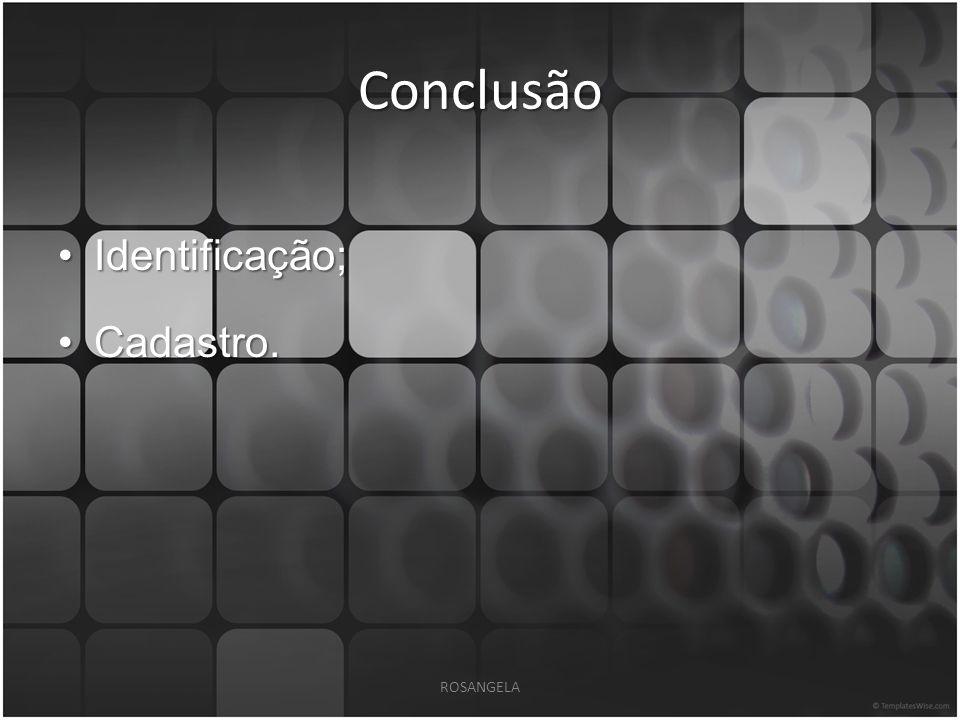 Conclusão Identificação;Identificação; Cadastro.Cadastro. ROSANGELA