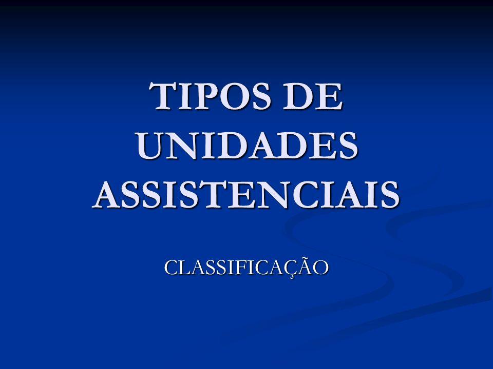TIPOS DE UNIDADES ASSISTENCIAIS CLASSIFICAÇÃO