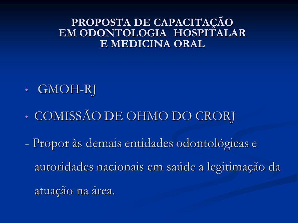 PROPOSTA DE CAPACITAÇÃO EM ODONTOLOGIA HOSPITALAR E MEDICINA ORAL GMOH-RJ GMOH-RJ COMISSÃO DE OHMO DO CRORJ COMISSÃO DE OHMO DO CRORJ - Propor às dema
