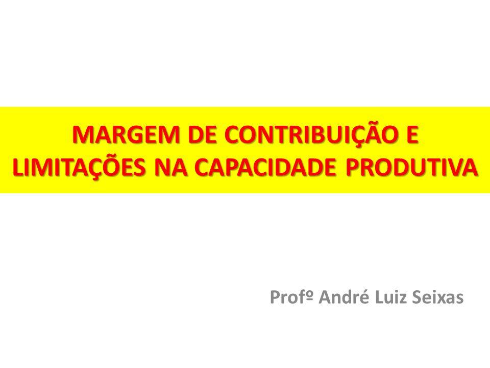 MARGEM DE CONTRIBUIÇÃO E LIMITAÇÕES NA CAPACIDADE PRODUTIVA Profº André Luiz Seixas