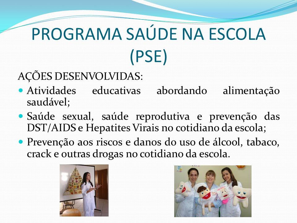 PROGRAMA SAÚDE NA ESCOLA (PSE) AÇÕES DESENVOLVIDAS: Atividades educativas abordando alimentação saudável; Saúde sexual, saúde reprodutiva e prevenção