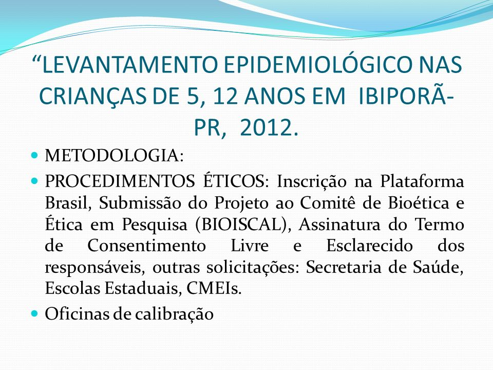 LEVANTAMENTO EPIDEMIOLÓGICO NAS CRIANÇAS DE 5, 12 ANOS EM IBIPORÃ- PR, 2012. METODOLOGIA: PROCEDIMENTOS ÉTICOS: Inscrição na Plataforma Brasil, Submis