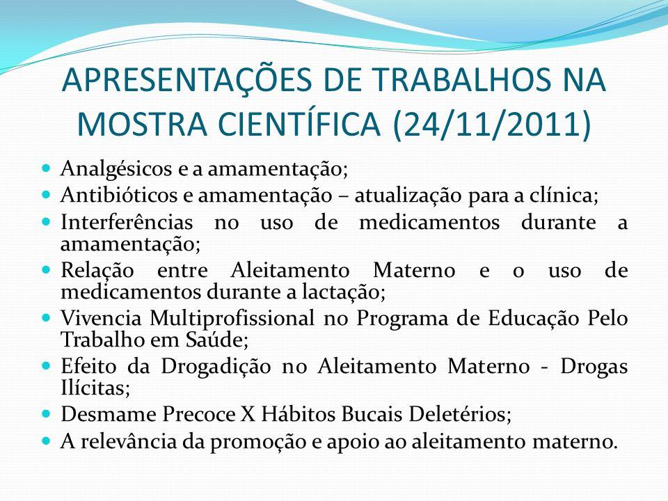 APRESENTAÇÕES DE TRABALHOS NA MOSTRA CIENTÍFICA (24/11/2011) Analgésicos e a amamentação; Antibióticos e amamentação – atualização para a clínica; Int