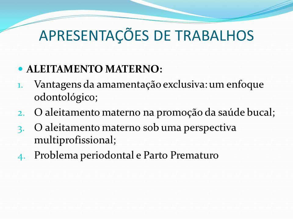APRESENTAÇÕES DE TRABALHOS ALEITAMENTO MATERNO: 1. Vantagens da amamentação exclusiva: um enfoque odontológico; 2. O aleitamento materno na promoção d
