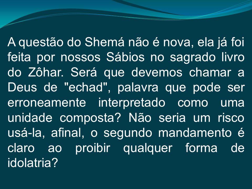 A questão do Shemá não é nova, ela já foi feita por nossos Sábios no sagrado livro do Zôhar. Será que devemos chamar a Deus de