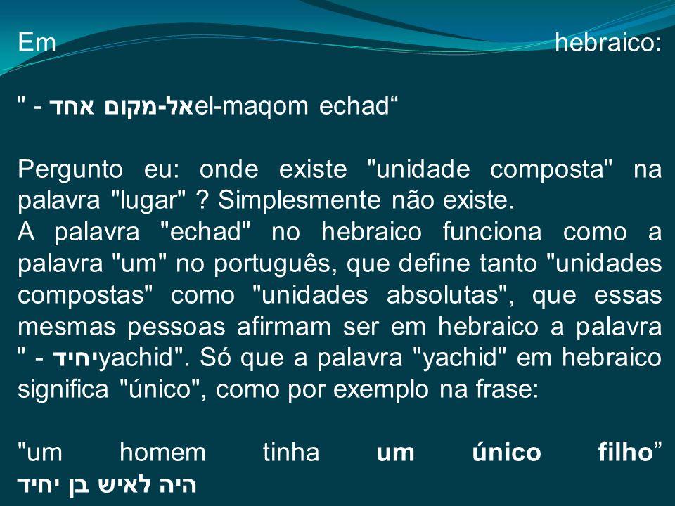 Em hebraico: אל-מקום אחד - el-maqom echad Pergunto eu: onde existe unidade composta na palavra lugar .