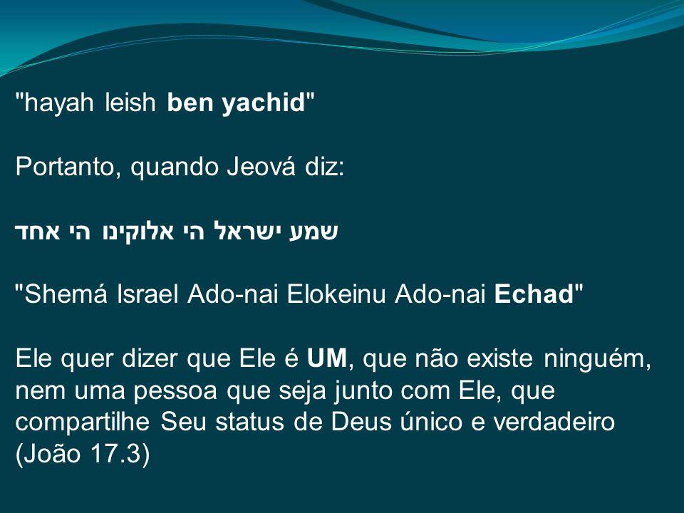 hayah leish ben yachid Portanto, quando Jeová diz: שמע ישראל הי אלוקינו הי אחד Shemá Israel Ado-nai Elokeinu Ado-nai Echad Ele quer dizer que Ele é UM, que não existe ninguém, nem uma pessoa que seja junto com Ele, que compartilhe Seu status de Deus único e verdadeiro (João 17.3)