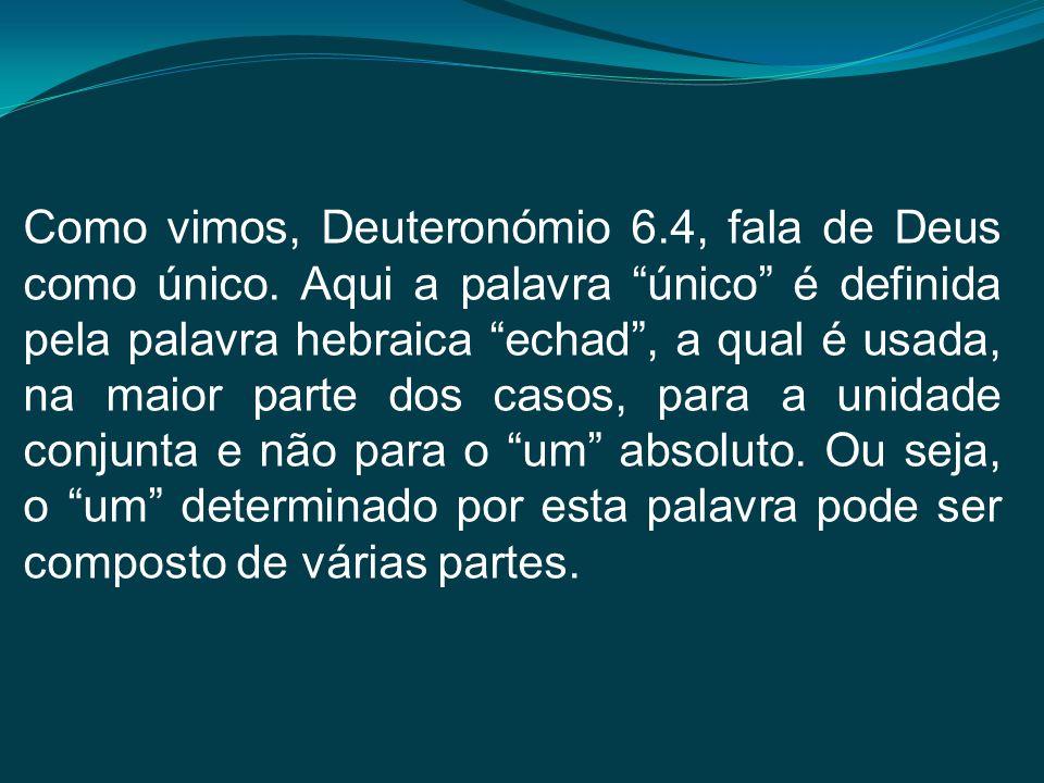 Como vimos, Deuteronómio 6.4, fala de Deus como único. Aqui a palavra único é definida pela palavra hebraica echad, a qual é usada, na maior parte dos
