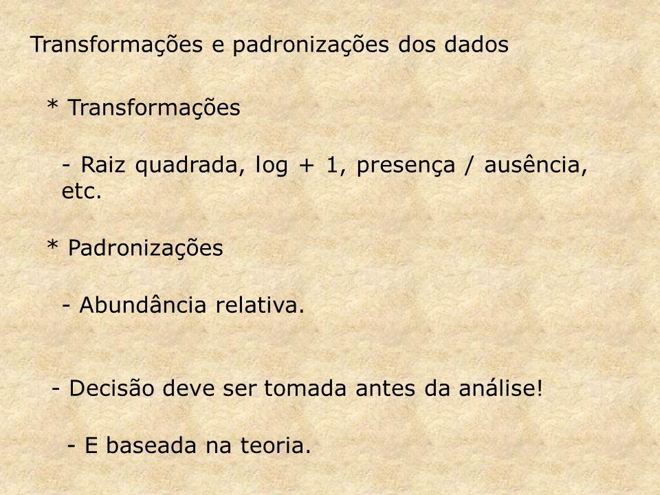 Transformações e padronizações dos dados * Transformações - Raiz quadrada, log + 1, presença / ausência, etc.