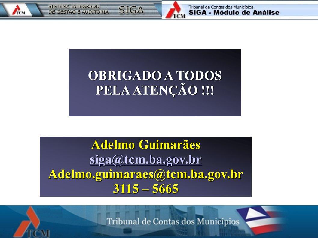 OBRIGADO A TODOS PELA ATENÇÃO !!! Adelmo Guimarães siga@tcm.ba.gov.br Adelmo.guimaraes@tcm.ba.gov.br 3115 – 5665