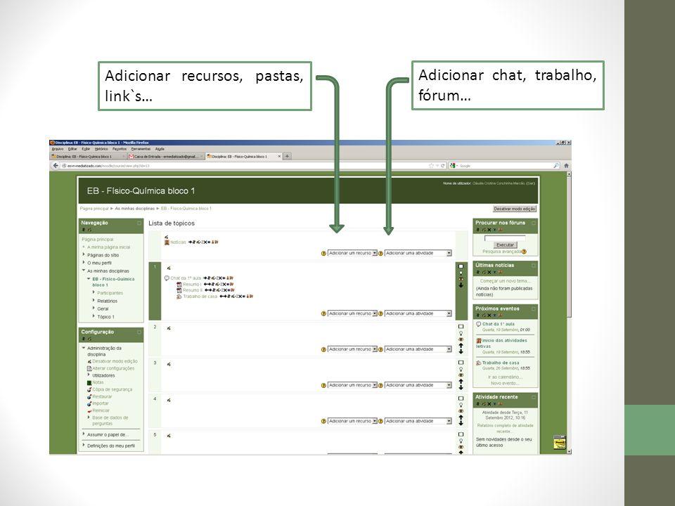Adicionar recursos, pastas, link`s… Adicionar chat, trabalho, fórum…