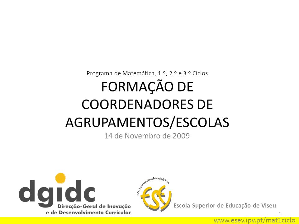 1 Programa de Matemática, 1.º, 2.º e 3.º Ciclos FORMAÇÃO DE COORDENADORES DE AGRUPAMENTOS/ESCOLAS 14 de Novembro de 2009 Escola Superior de Educação de Viseu www.esev.ipv.pt/mat1ciclo