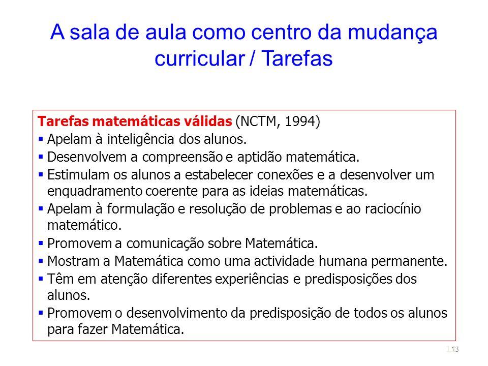 13 A sala de aula como centro da mudança curricular / Tarefas Tarefas matemáticas válidas (NCTM, 1994) Apelam à inteligência dos alunos. Desenvolvem a