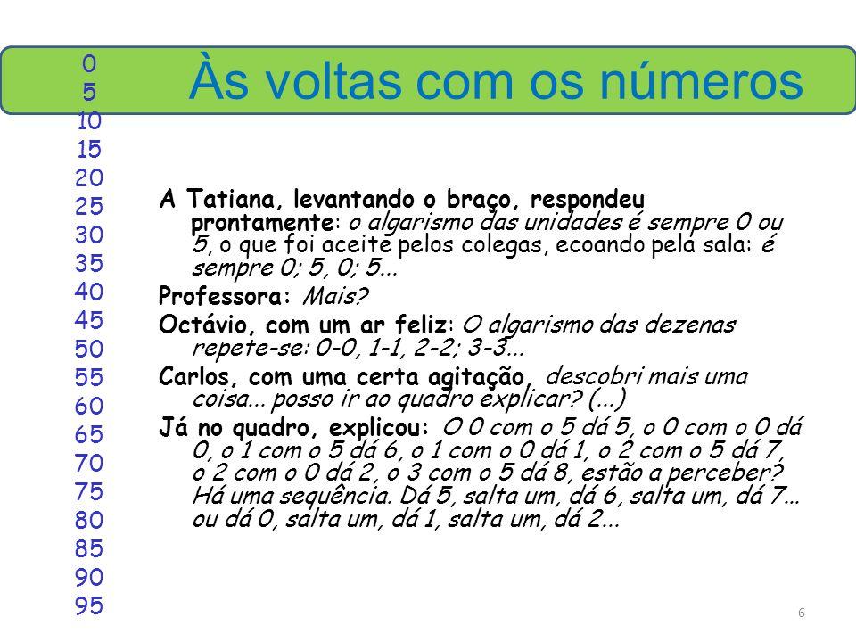 6 Às voltas com os números A Tatiana, levantando o braço, respondeu prontamente: o algarismo das unidades é sempre 0 ou 5, o que foi aceite pelos colegas, ecoando pela sala: é sempre 0; 5, 0; 5...