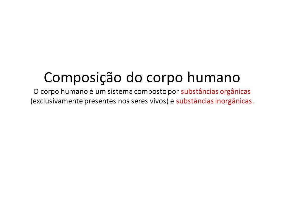 Composição do corpo humano O corpo humano é um sistema composto por substâncias orgânicas (exclusivamente presentes nos seres vivos) e substâncias ino