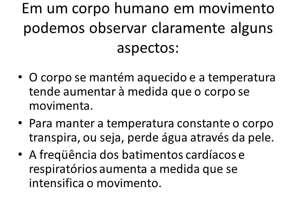 Em um corpo humano em movimento podemos observar claramente alguns aspectos: O corpo se mantém aquecido e a temperatura tende aumentar à medida que o