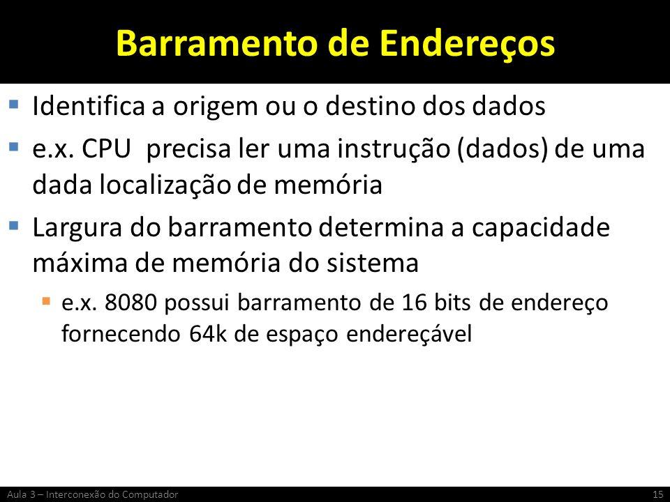 Barramento de Endereços Identifica a origem ou o destino dos dados e.x. CPU precisa ler uma instrução (dados) de uma dada localização de memória Largu