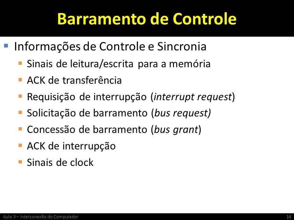Barramento de Controle Informações de Controle e Sincronia Sinais de leitura/escrita para a memória ACK de transferência Requisição de interrupção (in