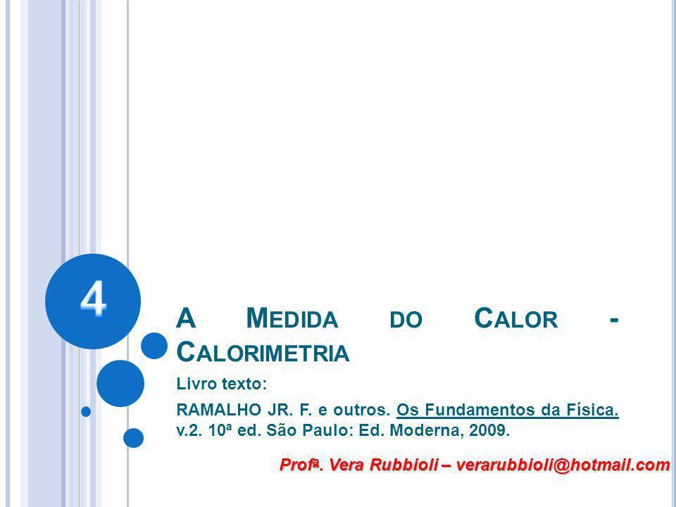 A M EDIDA DO C ALOR - C ALORIMETRIA Livro texto: RAMALHO JR. F. e outros. Os Fundamentos da Física. v.2. 10ª ed. São Paulo: Ed. Moderna, 2009. Prof a.