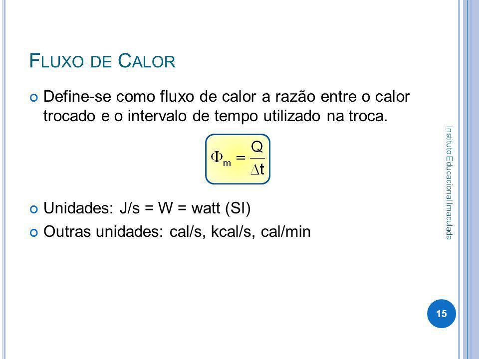 F LUXO DE C ALOR Define-se como fluxo de calor a razão entre o calor trocado e o intervalo de tempo utilizado na troca. Unidades: J/s = W = watt (SI)