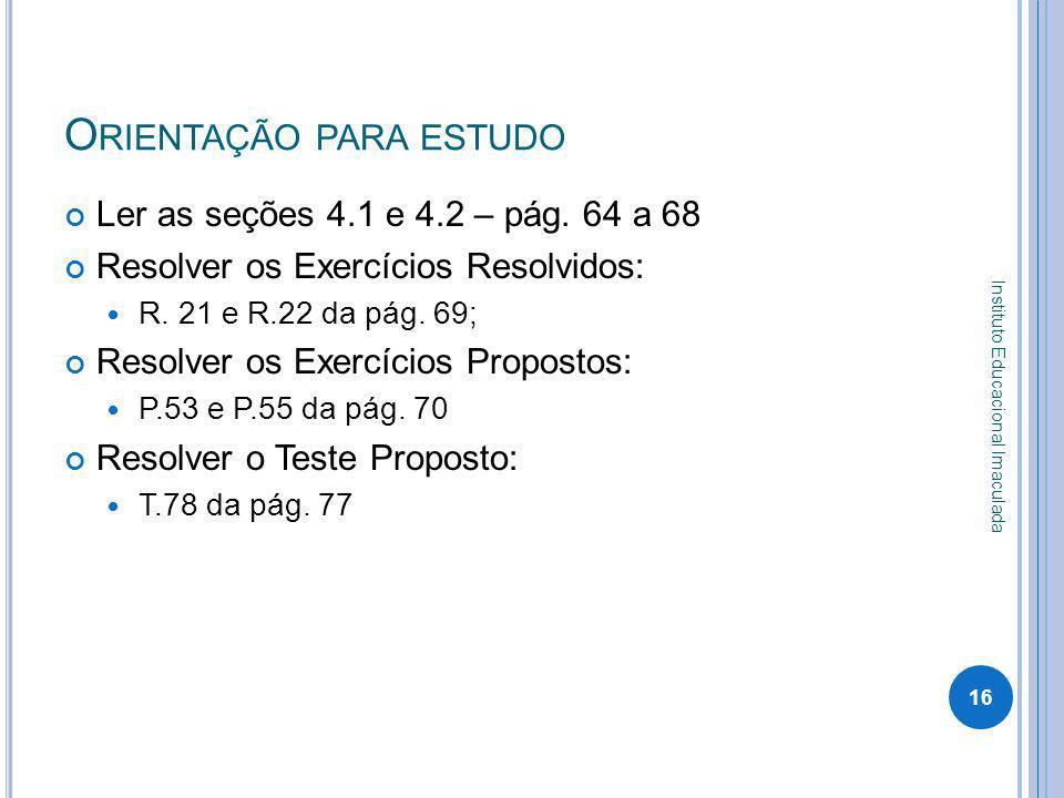 O RIENTAÇÃO PARA ESTUDO Ler as seções 4.1 e 4.2 – pág. 64 a 68 Resolver os Exercícios Resolvidos: R. 21 e R.22 da pág. 69; Resolver os Exercícios Prop
