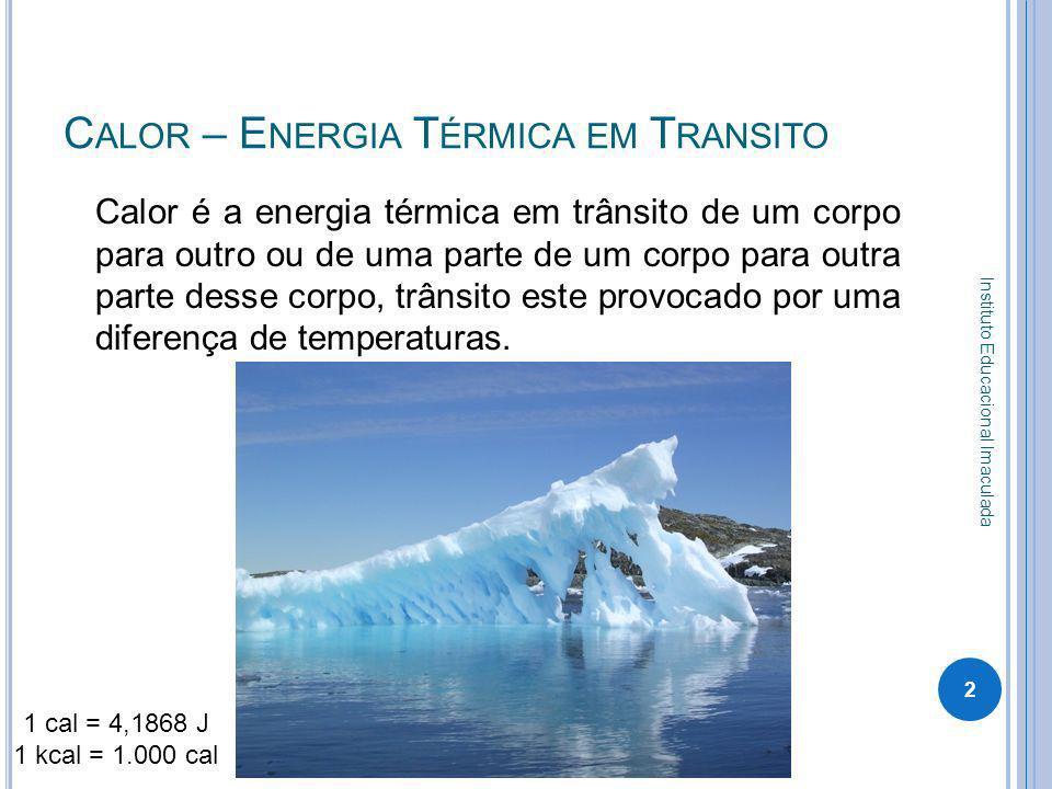 C ALOR – E NERGIA T ÉRMICA EM T RANSITO Calor é a energia térmica em trânsito de um corpo para outro ou de uma parte de um corpo para outra parte dess
