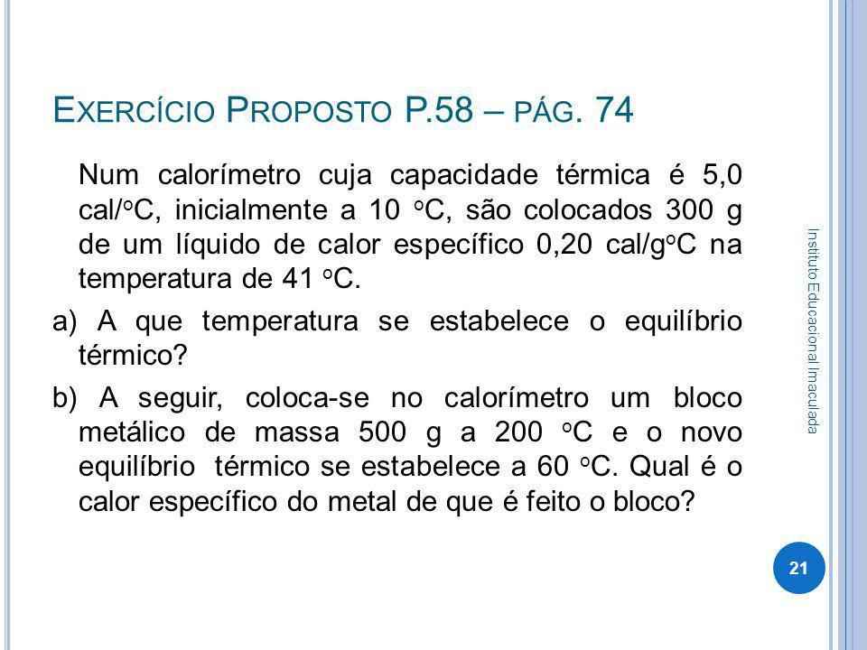 E XERCÍCIO P ROPOSTO P.58 – PÁG. 74 Num calorímetro cuja capacidade térmica é 5,0 cal/ o C, inicialmente a 10 o C, são colocados 300 g de um líquido d