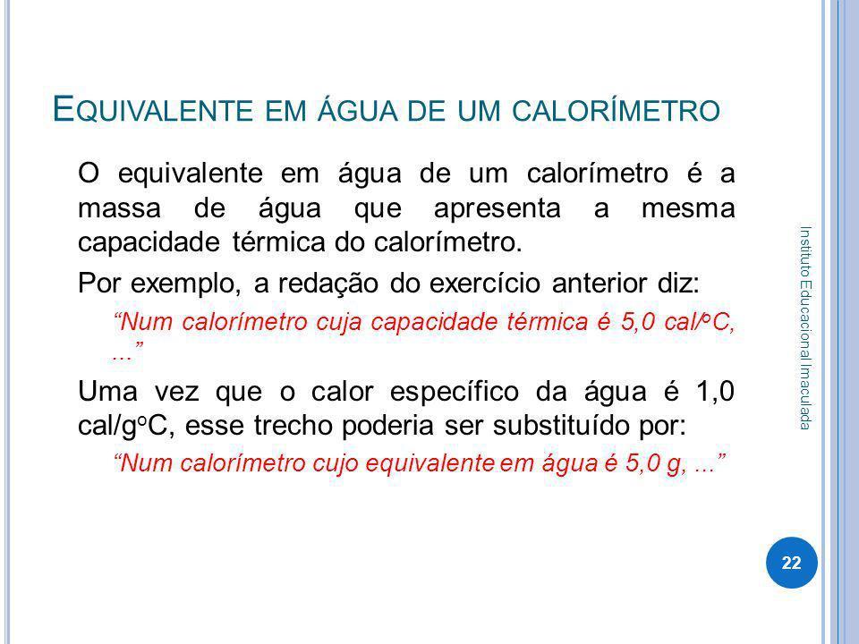 E QUIVALENTE EM ÁGUA DE UM CALORÍMETRO O equivalente em água de um calorímetro é a massa de água que apresenta a mesma capacidade térmica do calorímet