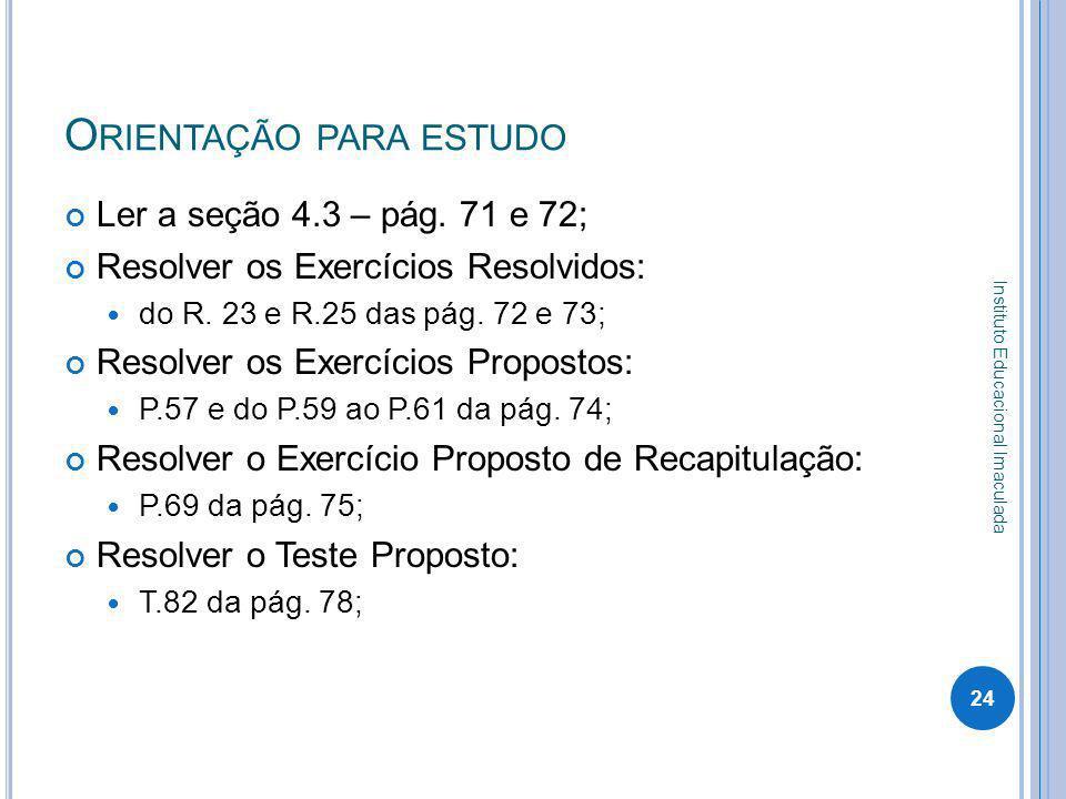 O RIENTAÇÃO PARA ESTUDO Ler a seção 4.3 – pág. 71 e 72; Resolver os Exercícios Resolvidos: do R. 23 e R.25 das pág. 72 e 73; Resolver os Exercícios Pr