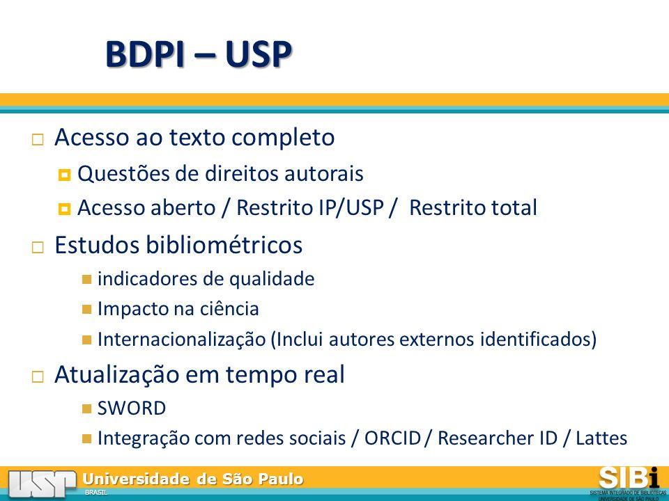 Universidade de São Paulo BRASIL Acesso ao texto completo Questões de direitos autorais Acesso aberto / Restrito IP/USP / Restrito total Estudos bibliométricos indicadores de qualidade Impacto na ciência Internacionalização (Inclui autores externos identificados) Atualização em tempo real SWORD Integração com redes sociais / ORCID / Researcher ID / Lattes BDPI – USP
